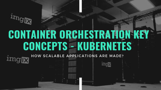 Containers and Container Orchestration Key Concepts – Kubernetes